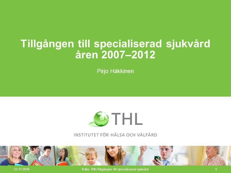 23.11.2014Källa: THL/Tillgången till specialiserad sjukvård1 Tillgången till specialiserad sjukvård åren 2007–2012 Pirjo Häkkinen