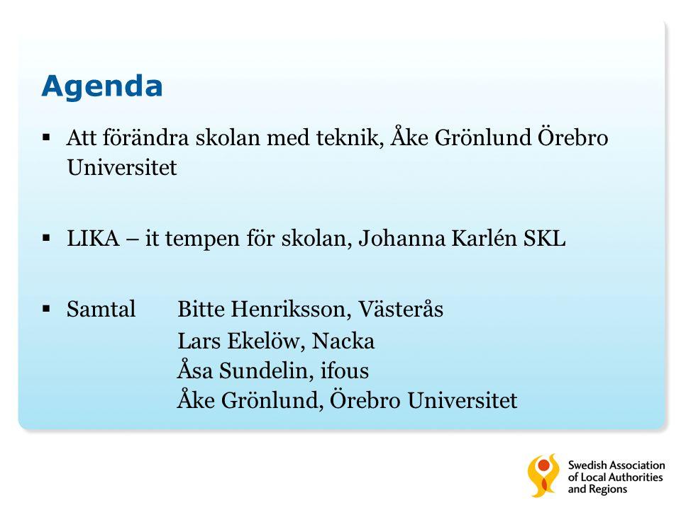 Agenda  Att förändra skolan med teknik, Åke Grönlund Örebro Universitet  LIKA – it tempen för skolan, Johanna Karlén SKL  SamtalBitte Henriksson, V