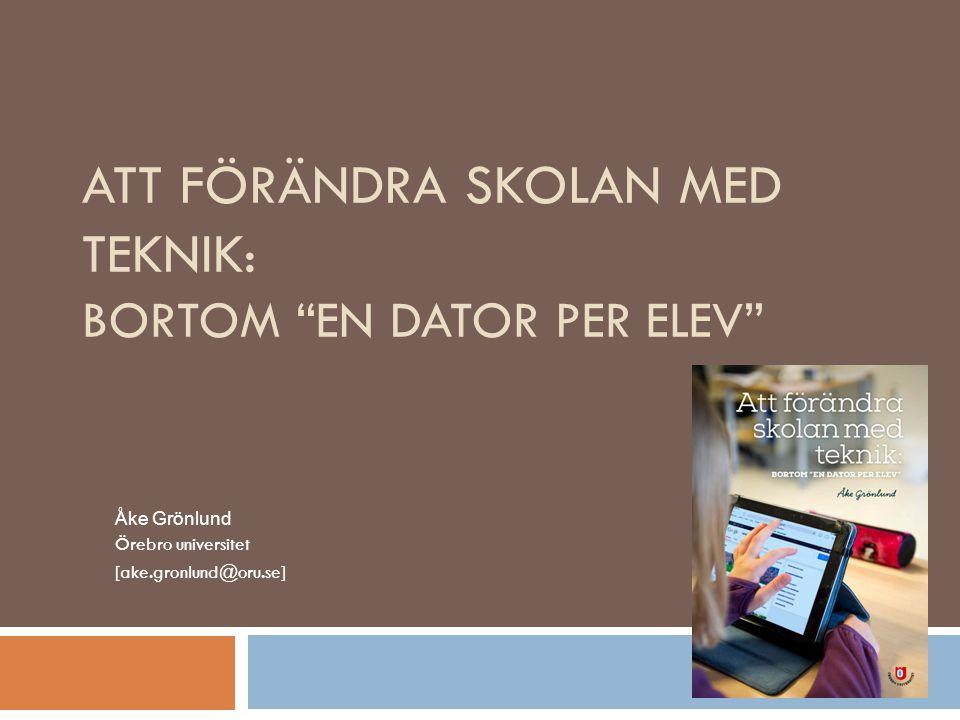 ATT FÖRÄNDRA SKOLAN MED TEKNIK: BORTOM EN DATOR PER ELEV Åke Grönlund Örebro universitet [ake.gronlund@oru.se]