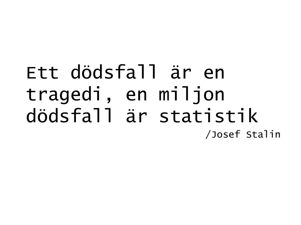 Ett dödsfall är en tragedi, en miljon dödsfall är statistik /Josef Stalin