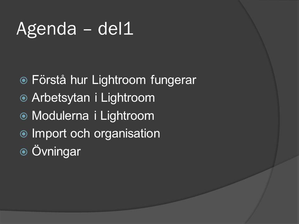 Agenda – del1  Förstå hur Lightroom fungerar  Arbetsytan i Lightroom  Modulerna i Lightroom  Import och organisation  Övningar