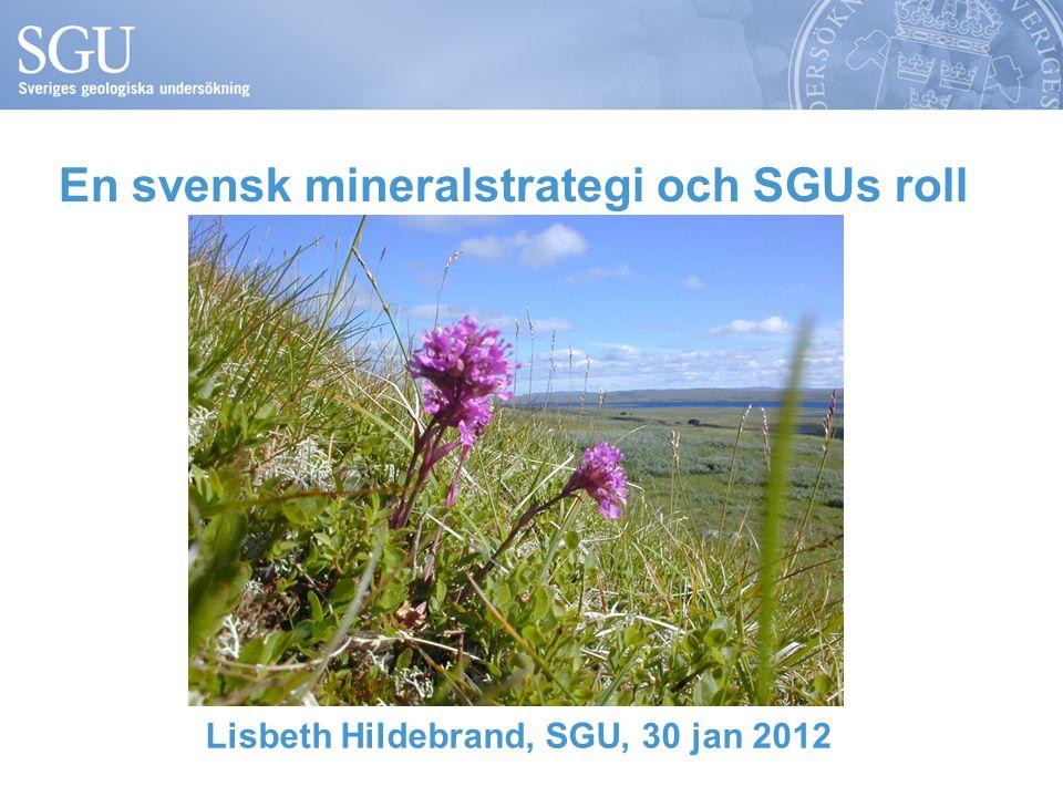 En svensk mineralstrategi och SGUs roll Lisbeth Hildebrand, SGU, 30 jan 2012