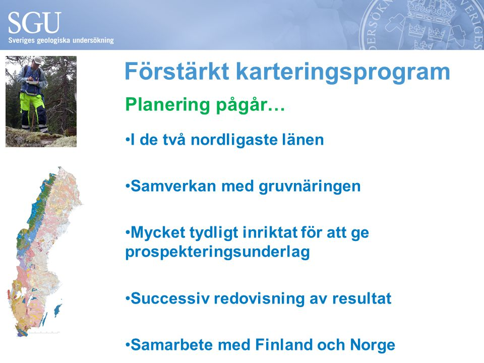 Förstärkt karteringsprogram Planering pågår… I de två nordligaste länen Samverkan med gruvnäringen Mycket tydligt inriktat för att ge prospekteringsunderlag Successiv redovisning av resultat Samarbete med Finland och Norge