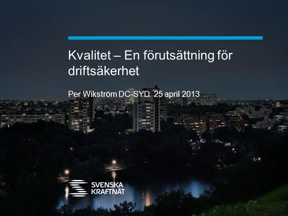 Kvalitet – En förutsättning för driftsäkerhet Per Wikström DC-SYD 25 april 2013