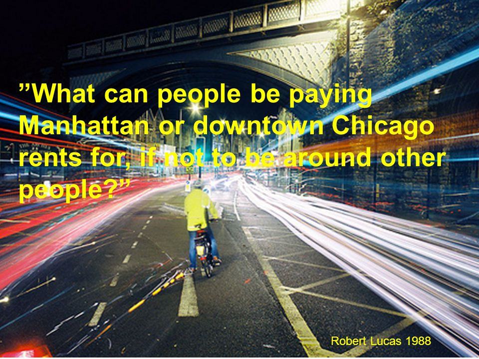 What can people be paying Manhattan or downtown Chicago rents for, if not to be around other people? Robert Lucas 1988
