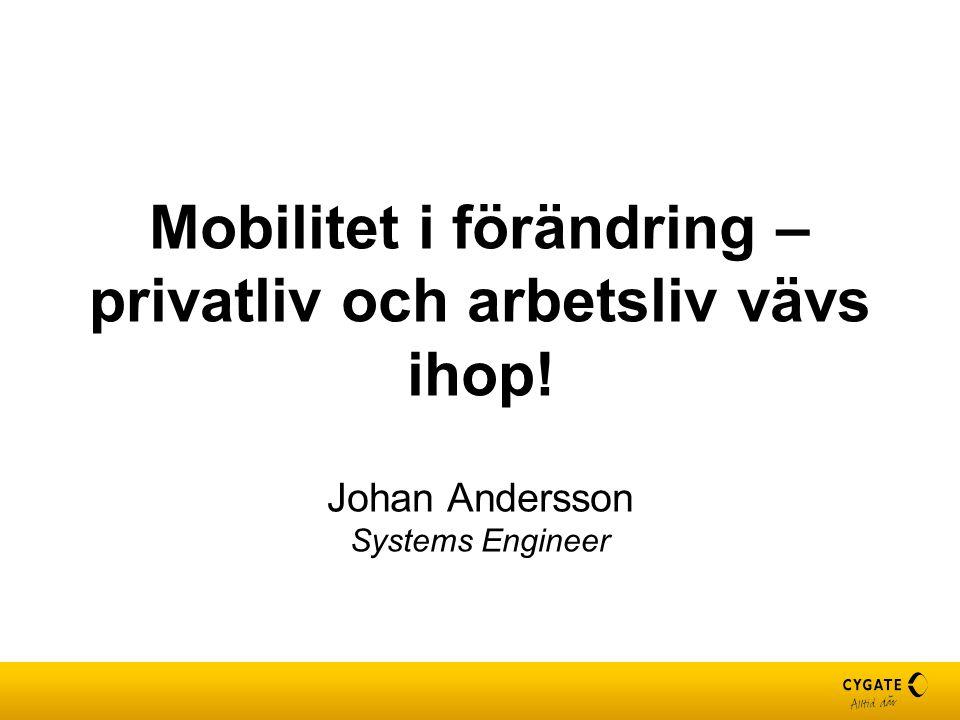 Mobilitet i förändring – privatliv och arbetsliv vävs ihop! Johan Andersson Systems Engineer