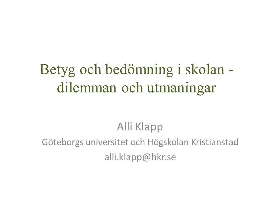 Betyg och bedömning i skolan - dilemman och utmaningar Alli Klapp Göteborgs universitet och Högskolan Kristianstad alli.klapp@hkr.se