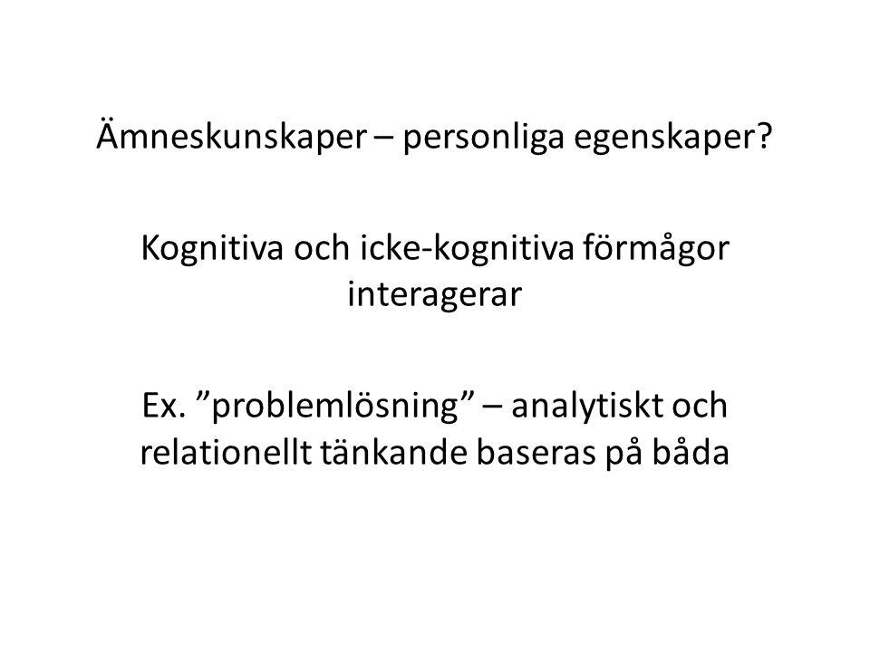 """Ämneskunskaper – personliga egenskaper? Kognitiva och icke-kognitiva förmågor interagerar Ex. """"problemlösning"""" – analytiskt och relationellt tänkande"""