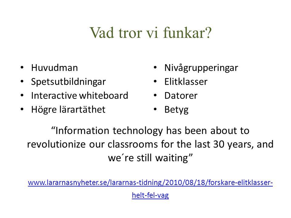 Information technology has been about to revolutionize our classrooms for the last 30 years, and we´re still waiting www.lararnasnyheter.se/lararnas-tidning/2010/08/18/forskare-elitklasser- helt-fel-vag www.lararnasnyheter.se/lararnas-tidning/2010/08/18/forskare-elitklasser- helt-fel-vag Huvudman Spetsutbildningar Interactive whiteboard Högre lärartäthet Nivågrupperingar Elitklasser Datorer Betyg Vad tror vi funkar?