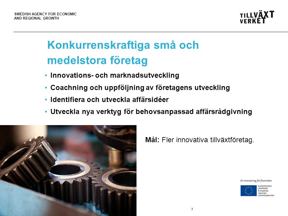 SWEDISH AGENCY FOR ECONOMIC AND REGIONAL GROWTH Konkurrenskraftiga små och medelstora företag Innovations- och marknadsutveckling Coachning och uppföl