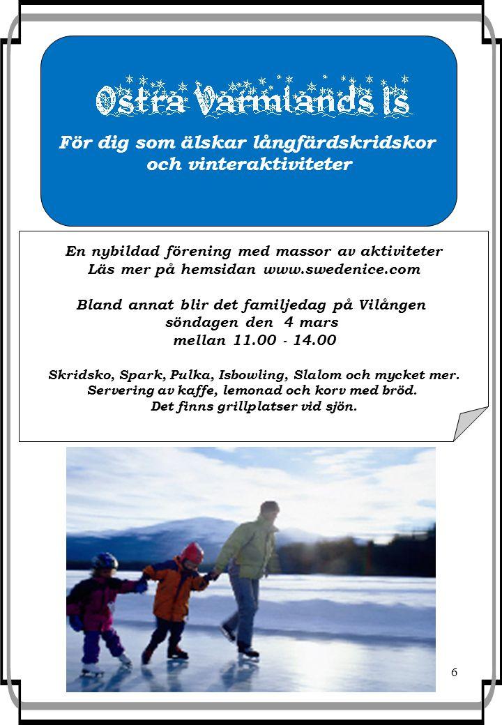 6 För dig som älskar långfärdskridskor och vinteraktiviteter En nybildad förening med massor av aktiviteter Läs mer på hemsidan www.swedenice.com Bland annat blir det familjedag på Vilången söndagen den 4 mars mellan 11.00 - 14.00 Skridsko, Spark, Pulka, Isbowling, Slalom och mycket mer.