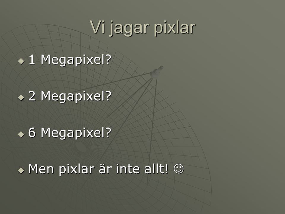 Vi jagar pixlar  1 Megapixel?  2 Megapixel?  6 Megapixel?  Men pixlar är inte allt!  Men pixlar är inte allt!