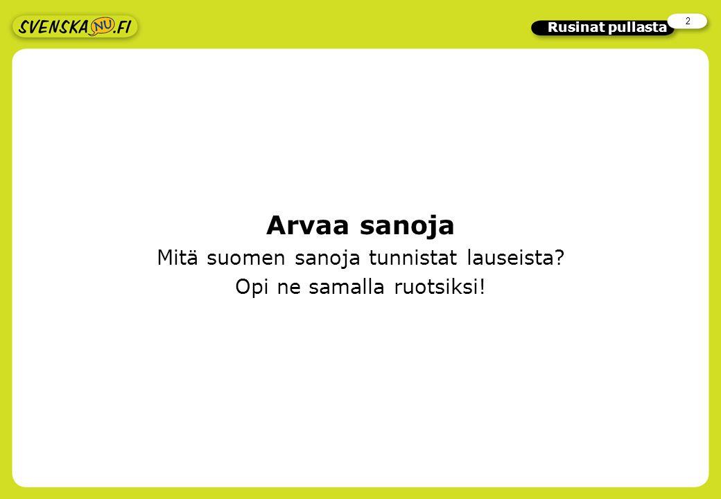 2 Rusinat pullasta Arvaa sanoja Mitä suomen sanoja tunnistat lauseista? Opi ne samalla ruotsiksi!