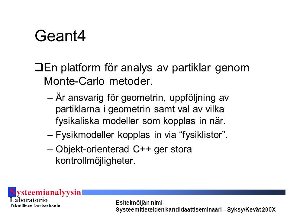 S ysteemianalyysin Laboratorio Teknillinen korkeakoulu Esitelmöijän nimi Systeemitieteiden kandidaattiseminaari – Syksy/Kevät 200X Geant4  En platform för analys av partiklar genom Monte-Carlo metoder.