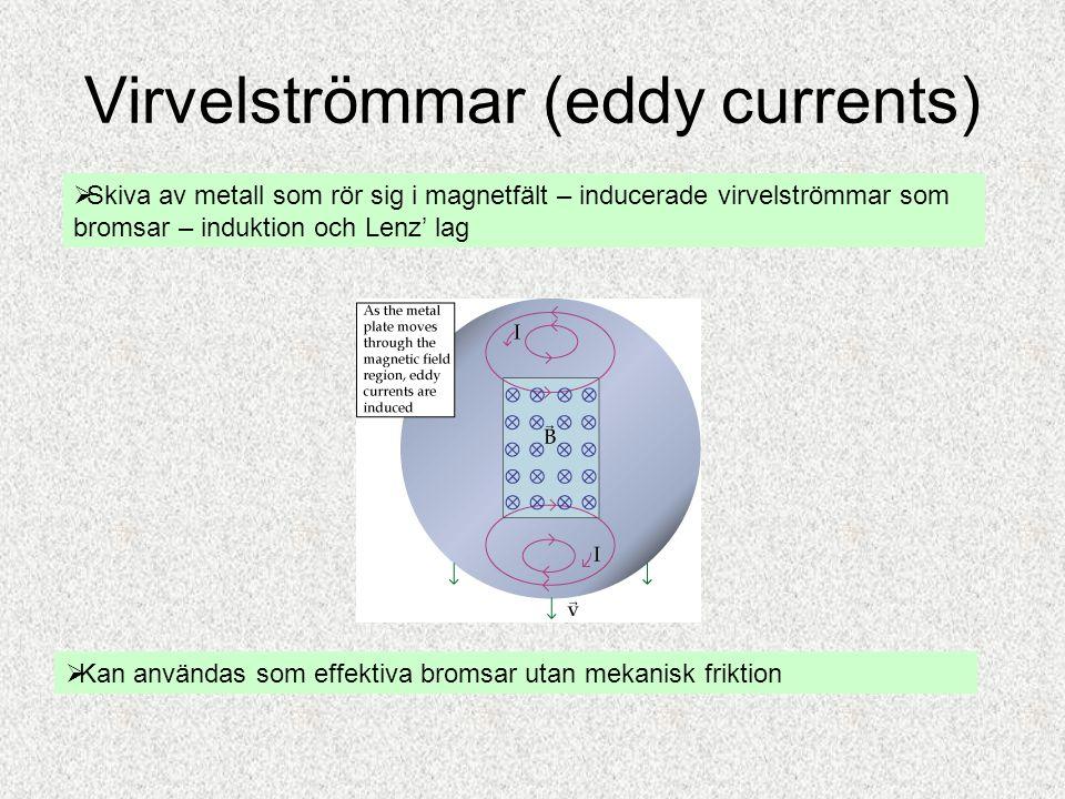 Virvelströmmar (eddy currents)  Skiva av metall som rör sig i magnetfält – inducerade virvelströmmar som bromsar – induktion och Lenz' lag  Kan anvä