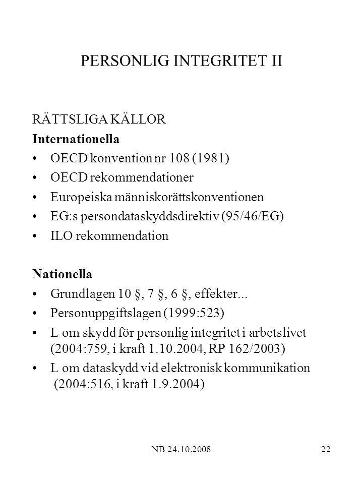 NB 24.10.200822 PERSONLIG INTEGRITET II RÄTTSLIGA KÄLLOR Internationella OECD konvention nr 108 (1981) OECD rekommendationer Europeiska människorättskonventionen EG:s persondataskyddsdirektiv (95/46/EG) ILO rekommendation Nationella Grundlagen 10 §, 7 §, 6 §, effekter...