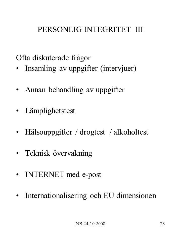 NB 24.10.200823 PERSONLIG INTEGRITET III Ofta diskuterade frågor Insamling av uppgifter (intervjuer) Annan behandling av uppgifter Lämplighetstest Hälsouppgifter / drogtest / alkoholtest Teknisk övervakning INTERNET med e-post Internationalisering och EU dimensionen