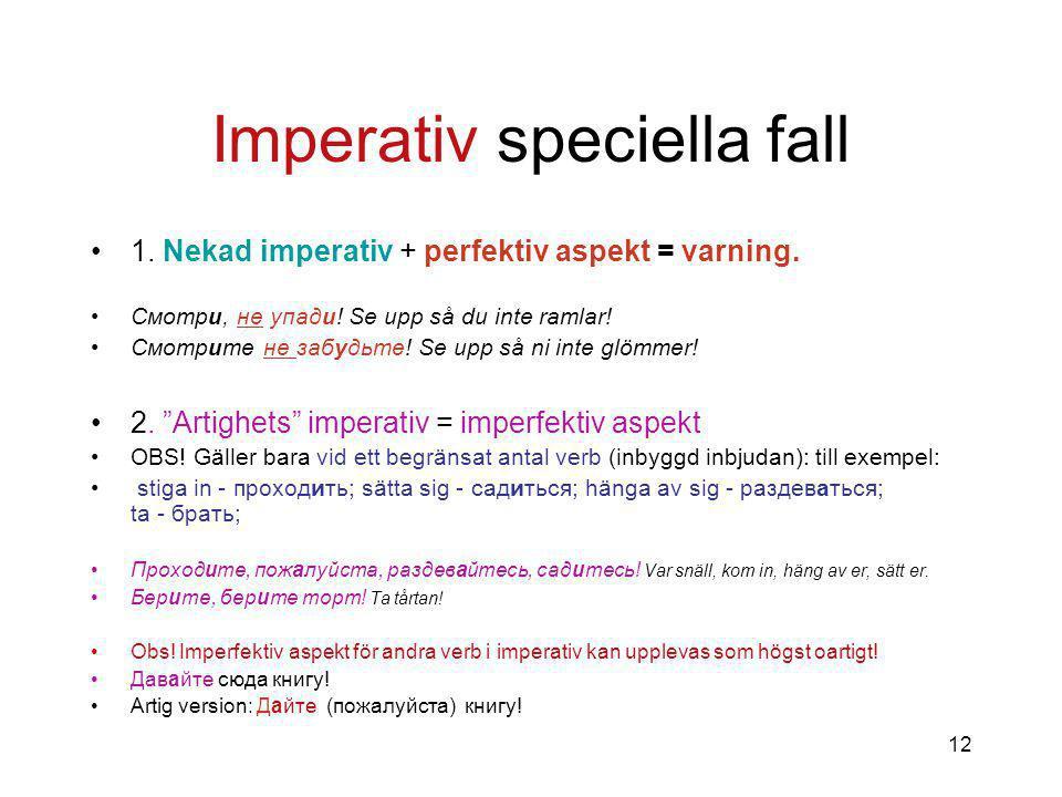 12 Imperativ speciella fall 1.Nekad imperativ + perfektiv aspekt = varning.