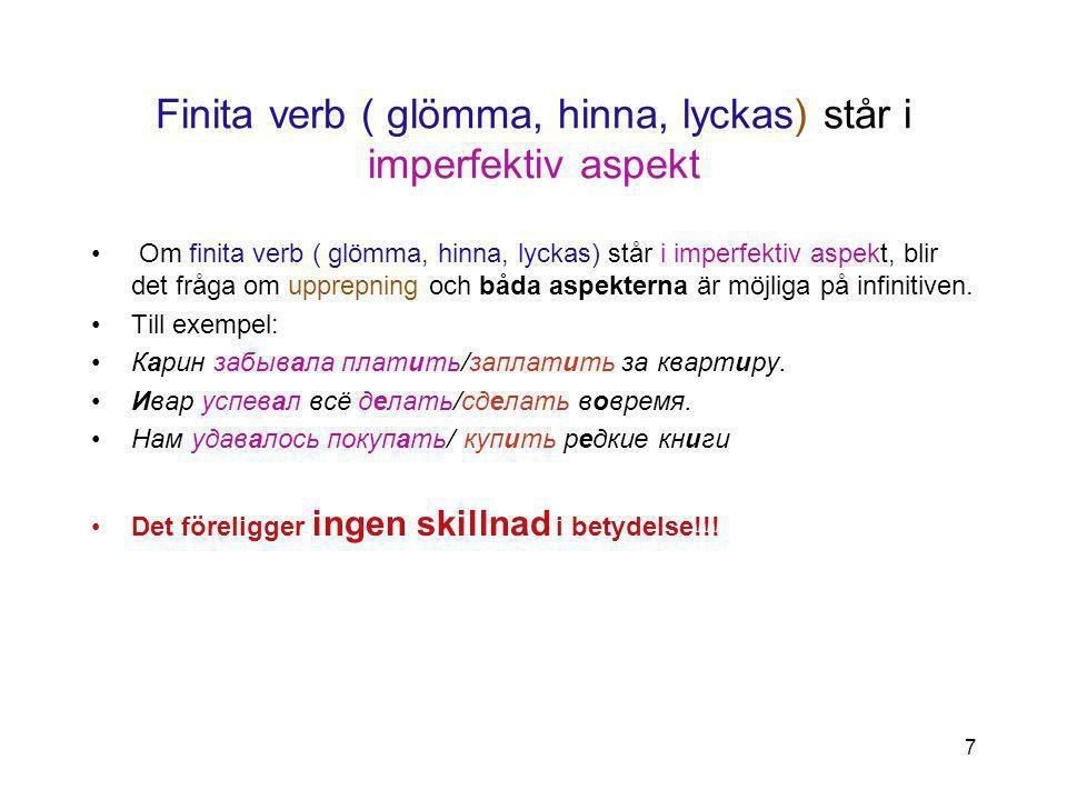 7 Finita verb ( glömma, hinna, lyckas) står i imperfektiv aspekt Om finita verb ( glömma, hinna, lyckas) står i imperfektiv aspekt, blir det fråga om upprepning och båda aspekterna är möjliga på infinitiven.