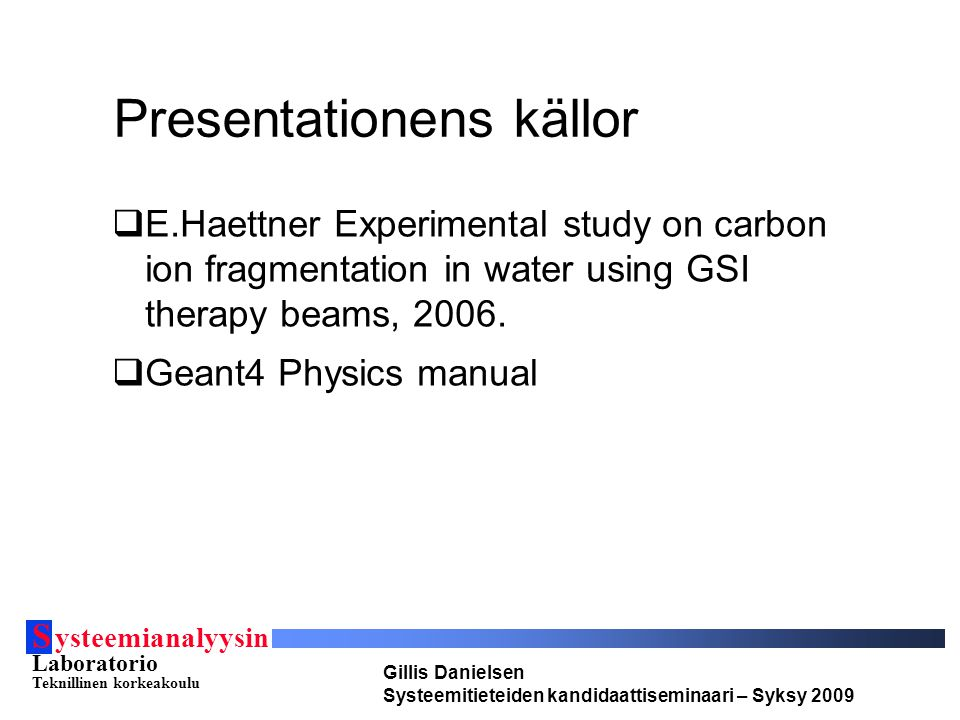 S ysteemianalyysin Laboratorio Teknillinen korkeakoulu Gillis Danielsen Systeemitieteiden kandidaattiseminaari – Syksy 2009 Presentationens källor  E.Haettner Experimental study on carbon ion fragmentation in water using GSI therapy beams, 2006.