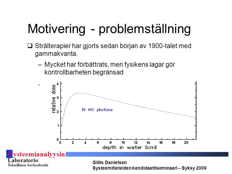 S ysteemianalyysin Laboratorio Teknillinen korkeakoulu Gillis Danielsen Systeemitieteiden kandidaattiseminaari – Syksy 2009 Motivering - lösning  Användning av hadroner –Hadroner växelverkar olika till gammakvanta och kan därför deponeras mycket nogrannare i vävnaden.