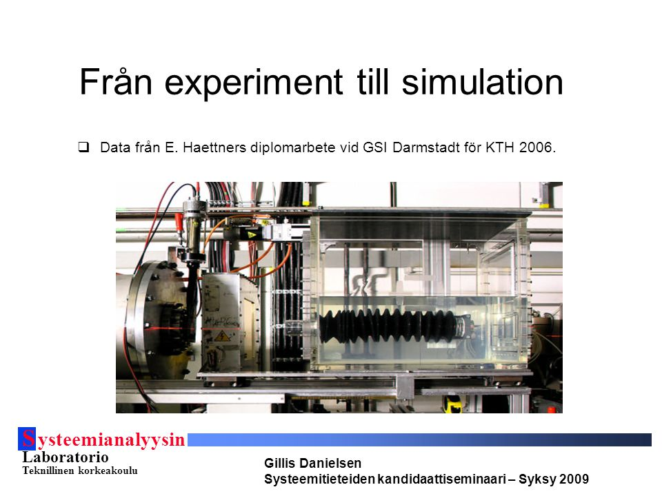 S ysteemianalyysin Laboratorio Teknillinen korkeakoulu Gillis Danielsen Systeemitieteiden kandidaattiseminaari – Syksy 2009 Från experiment til lsimulation  Simulationer kräver alltid simplifieringar av verkligheten.