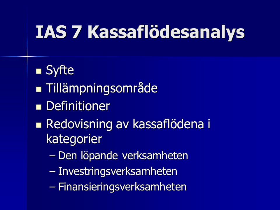 IAS 7 Kassaflödesanalys Syfte Syfte Tillämpningsområde Tillämpningsområde Definitioner Definitioner Redovisning av kassaflödena i kategorier Redovisning av kassaflödena i kategorier –Den löpande verksamheten –Investringsverksamheten –Finansieringsverksamheten