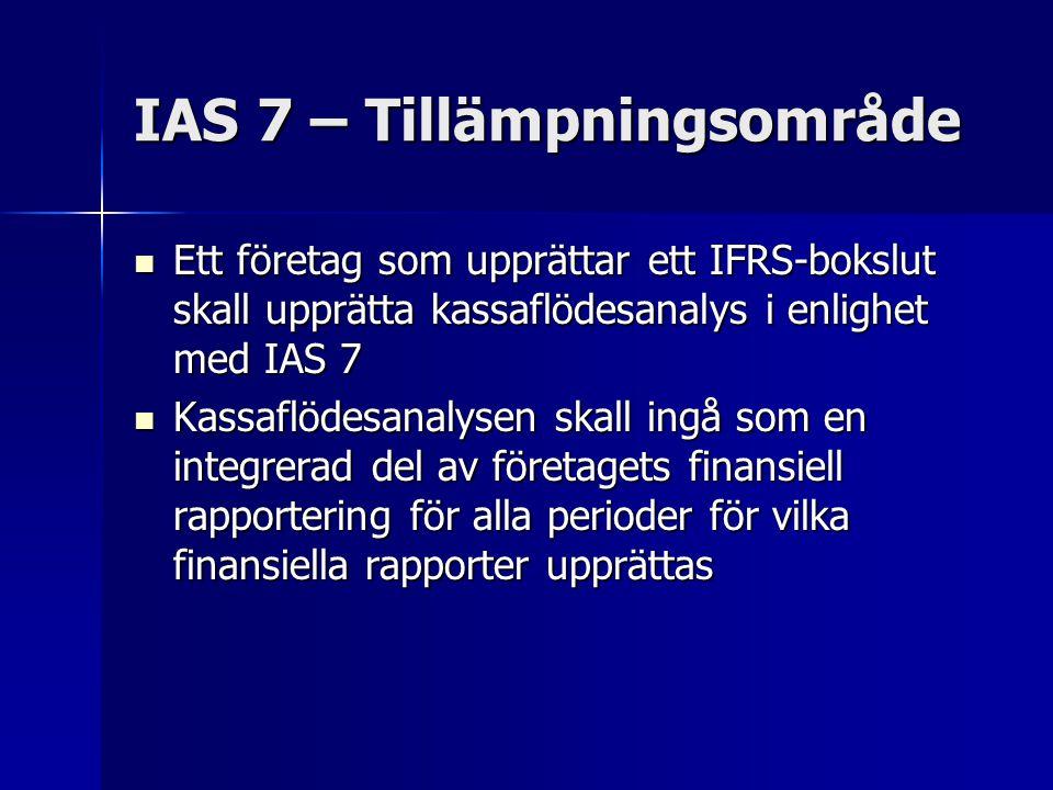 IAS 7 – Tillämpningsområde Ett företag som upprättar ett IFRS-bokslut skall upprätta kassaflödesanalys i enlighet med IAS 7 Ett företag som upprättar ett IFRS-bokslut skall upprätta kassaflödesanalys i enlighet med IAS 7 Kassaflödesanalysen skall ingå som en integrerad del av företagets finansiell rapportering för alla perioder för vilka finansiella rapporter upprättas Kassaflödesanalysen skall ingå som en integrerad del av företagets finansiell rapportering för alla perioder för vilka finansiella rapporter upprättas