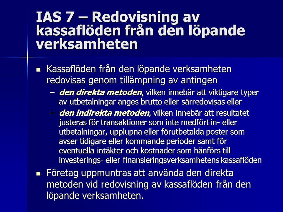IAS 7 – Redovisning av kassaflöden från den löpande verksamheten Kassaflöden från den löpande verksamheten redovisas genom tillämpning av antingen Kassaflöden från den löpande verksamheten redovisas genom tillämpning av antingen –den direkta metoden, vilken innebär att viktigare typer av utbetalningar anges brutto eller särredovisas eller –den indirekta metoden, vilken innebär att resultatet justeras för transaktioner som inte medfört in- eller utbetalningar, upplupna eller förutbetalda poster som avser tidigare eller kommande perioder samt för eventuella intäkter och kostnader som hänförs till investerings- eller finansieringsverksamhetens kassaflöden Företag uppmuntras att använda den direkta metoden vid redovisning av kassaflöden från den löpande verksamheten.