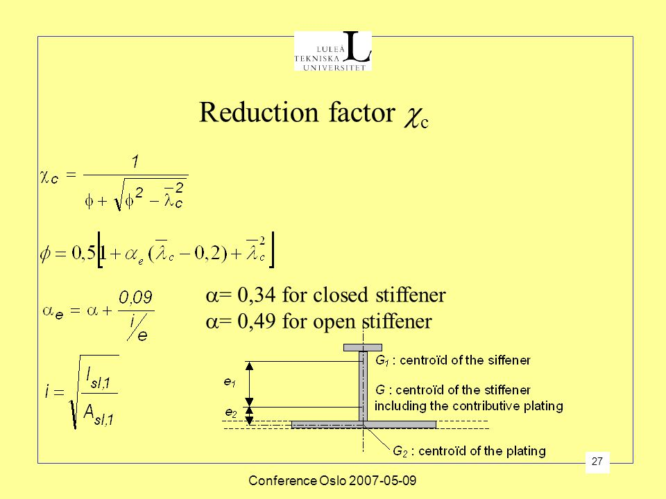 Conference Oslo 2007-05-09 27  = 0,34 for closed stiffener  = 0,49 for open stiffener Reduction factor  c