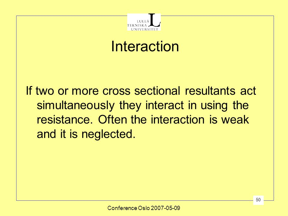 Conference Oslo 2007-05-09 50 Interaction If two or more cross sectional resultants act simultaneously they interact in using the resistance. Often th