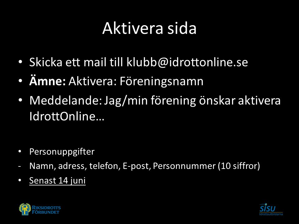 Aktivera sida Skicka ett mail till klubb@idrottonline.se Ämne: Aktivera: Föreningsnamn Meddelande: Jag/min förening önskar aktivera IdrottOnline… Personuppgifter -Namn, adress, telefon, E-post, Personnummer (10 siffror) Senast 14 juni