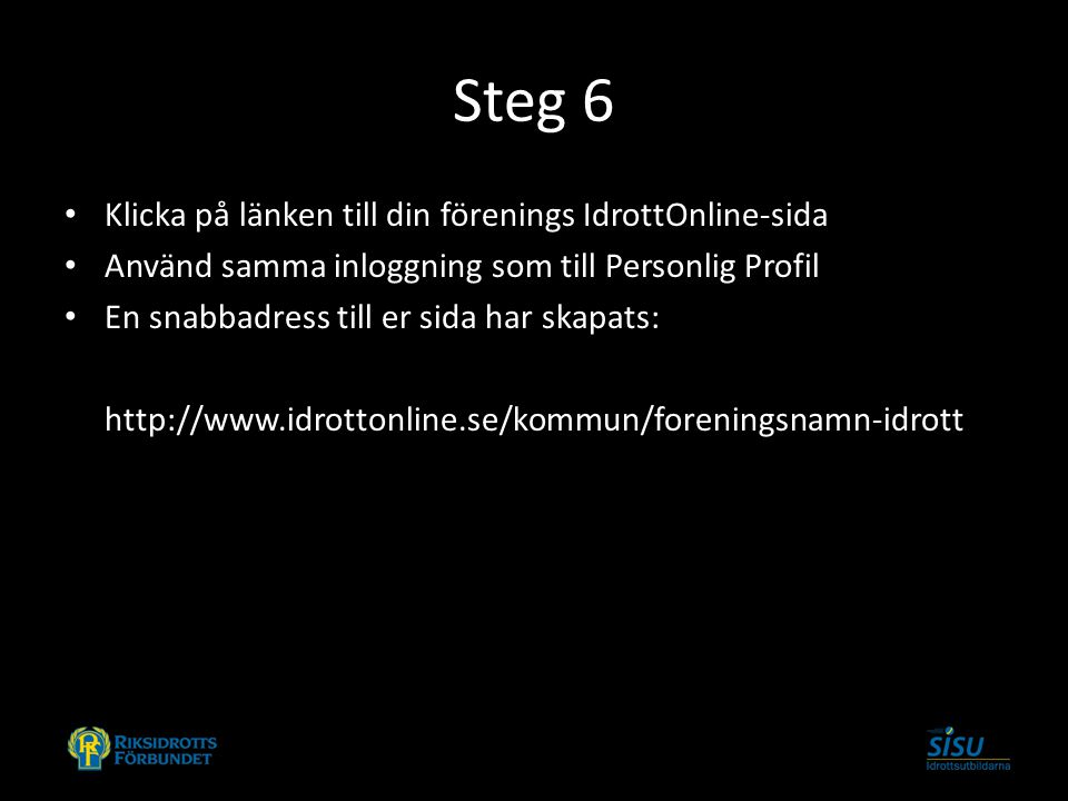 Steg 6 Klicka på länken till din förenings IdrottOnline-sida Använd samma inloggning som till Personlig Profil En snabbadress till er sida har skapats
