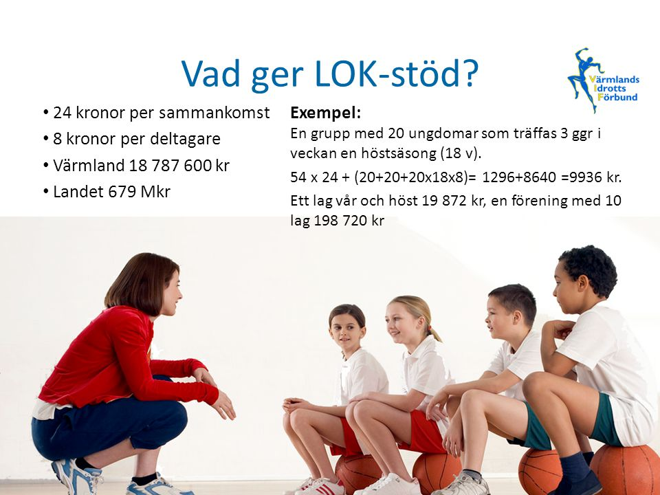 Vad ger LOK-stöd? 24 kronor per sammankomst 8 kronor per deltagare Värmland 18 787 600 kr Landet 679 Mkr Exempel: En grupp med 20 ungdomar som träffas