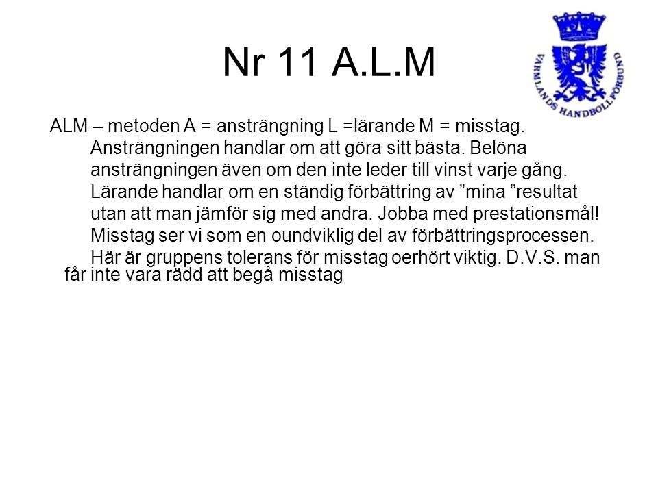 Nr 11 A.L.M ALM – metoden A = ansträngning L =lärande M = misstag. Ansträngningen handlar om att göra sitt bästa. Belöna ansträngningen även om den in