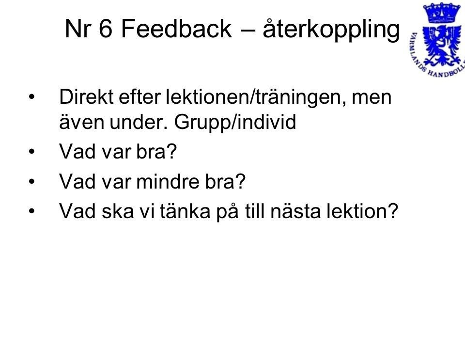 Nr 6 Feedback – återkoppling Direkt efter lektionen/träningen, men även under. Grupp/individ Vad var bra? Vad var mindre bra? Vad ska vi tänka på till