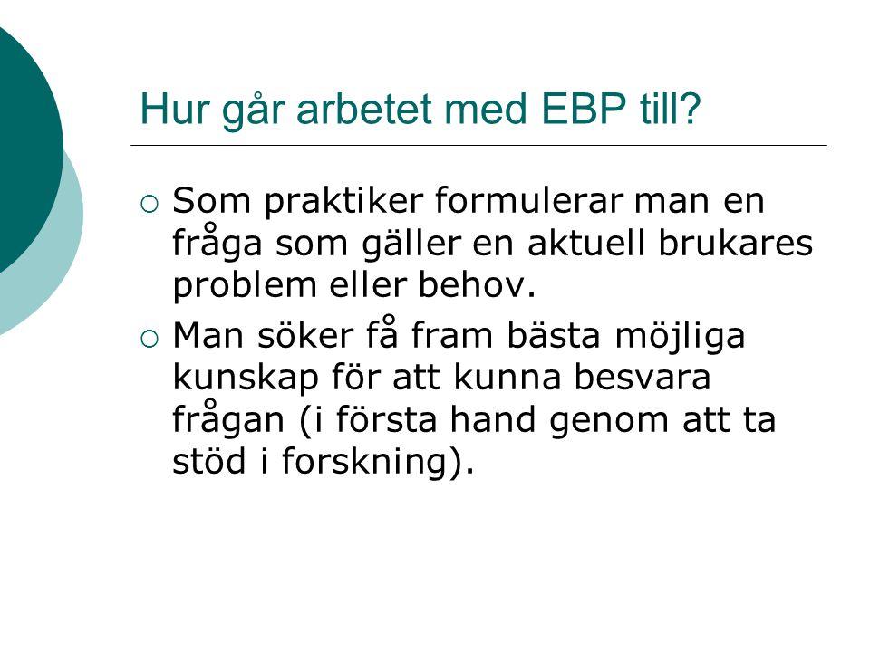 Hur går arbetet med EBP till?  Som praktiker formulerar man en fråga som gäller en aktuell brukares problem eller behov.  Man söker få fram bästa mö