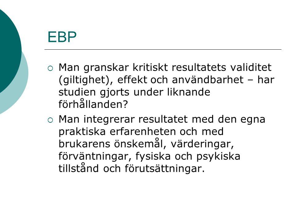 EBP  Man granskar kritiskt resultatets validitet (giltighet), effekt och användbarhet – har studien gjorts under liknande förhållanden?  Man integre