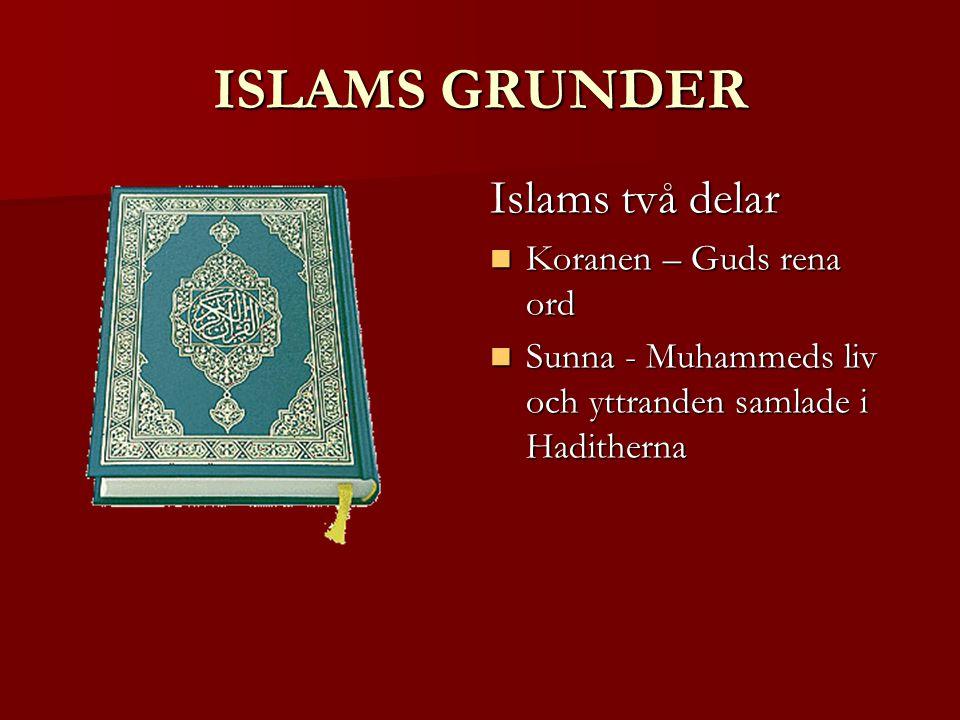 ISLAMS GRUNDER Islams två delar Koranen – Guds rena ord Koranen – Guds rena ord Sunna - Muhammeds liv och yttranden samlade i Haditherna Sunna - Muhammeds liv och yttranden samlade i Haditherna