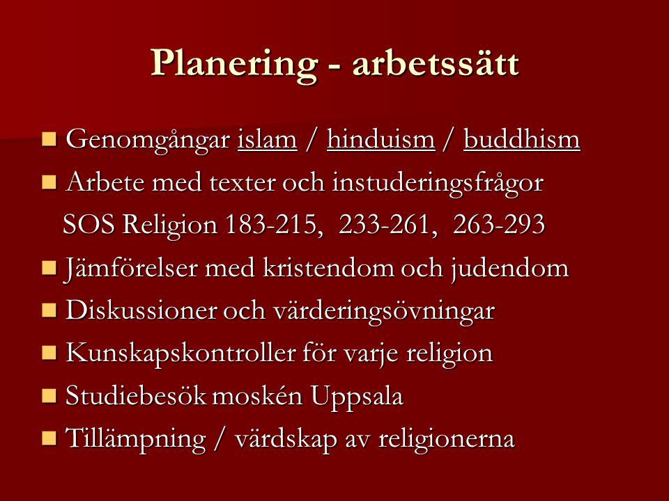 Planering - arbetssätt Genomgångar islam / hinduism / buddhism Genomgångar islam / hinduism / buddhism Arbete med texter och instuderingsfrågor Arbete med texter och instuderingsfrågor SOS Religion 183-215, 233-261, 263-293 SOS Religion 183-215, 233-261, 263-293 Jämförelser med kristendom och judendom Jämförelser med kristendom och judendom Diskussioner och värderingsövningar Diskussioner och värderingsövningar Kunskapskontroller för varje religion Kunskapskontroller för varje religion Studiebesök moskén Uppsala Studiebesök moskén Uppsala Tillämpning / värdskap av religionerna Tillämpning / värdskap av religionerna