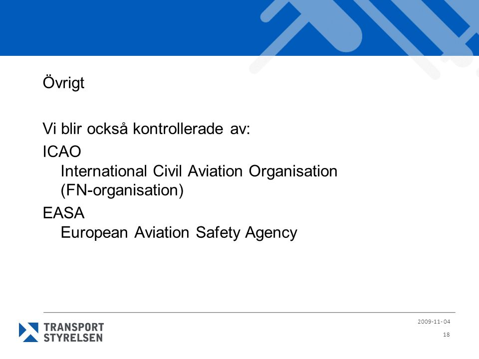 Övrigt Vi blir också kontrollerade av: ICAO International Civil Aviation Organisation (FN-organisation) EASA European Aviation Safety Agency 2009-11-