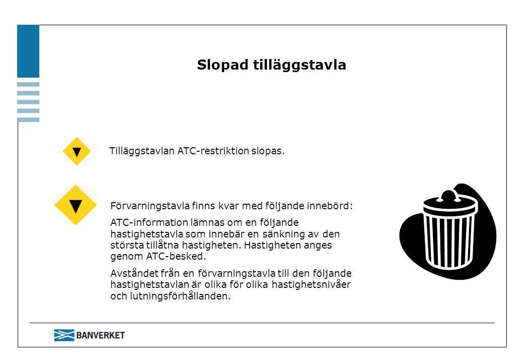 Förvarningstavla finns kvar med följande innebörd: ATC-information lämnas om en följande hastighetstavla som innebär en sänkning av den största tillåtna hastigheten.