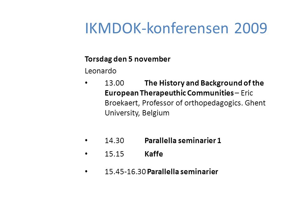 IKMDOK-konferensen 2009 Torsdag den 5 november Leonardo 13.00The History and Background of the European Therapeuthic Communities – Eric Broekaert, Professor of orthopedagogics.