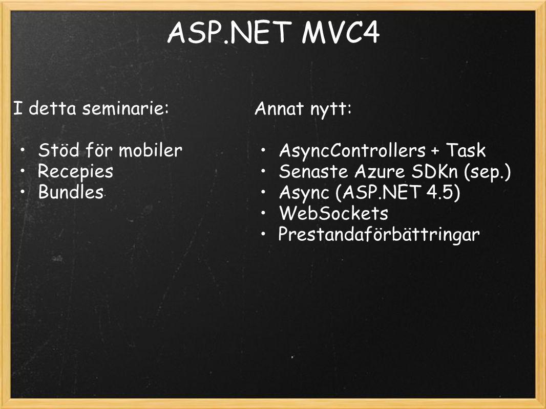 ASP.NET MVC4 I detta seminarie: Stöd för mobiler Recepies Bundles Annat nytt: AsyncControllers + Task Senaste Azure SDKn (sep.) Async (ASP.NET 4.5) WebSockets Prestandaförbättringar