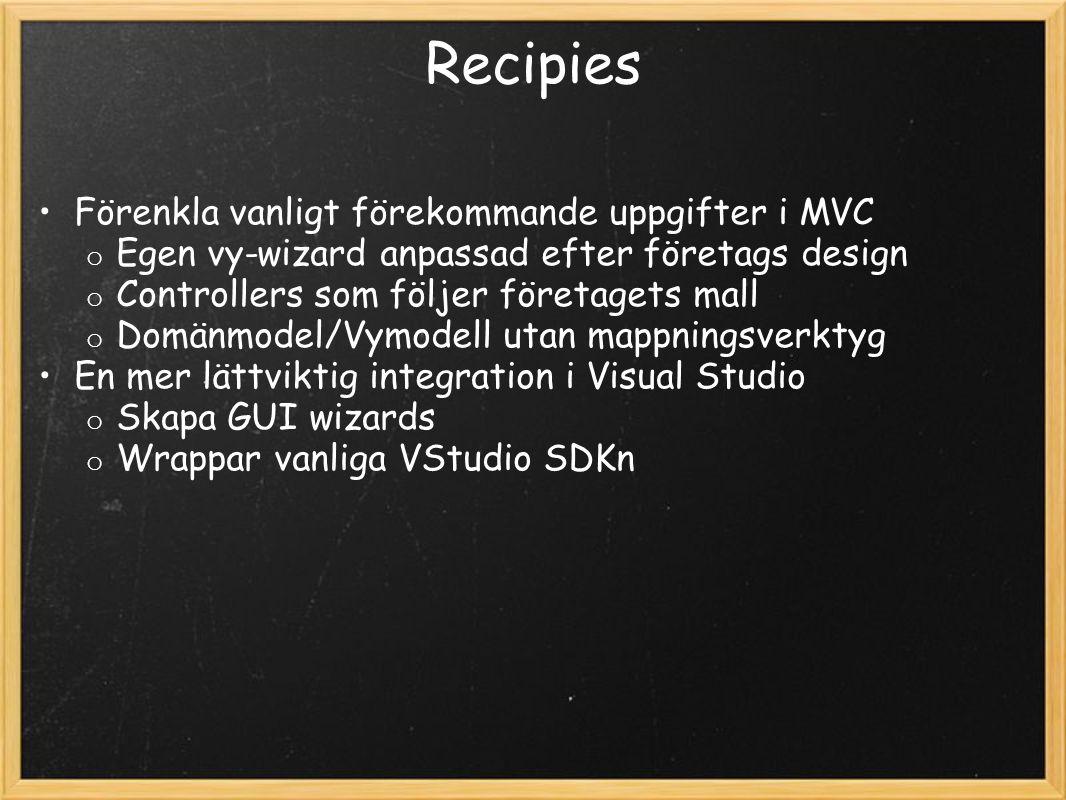 Recipies Förenkla vanligt förekommande uppgifter i MVC o Egen vy-wizard anpassad efter företags design o Controllers som följer företagets mall o Domänmodel/Vymodell utan mappningsverktyg En mer lättviktig integration i Visual Studio o Skapa GUI wizards o Wrappar vanliga VStudio SDKn