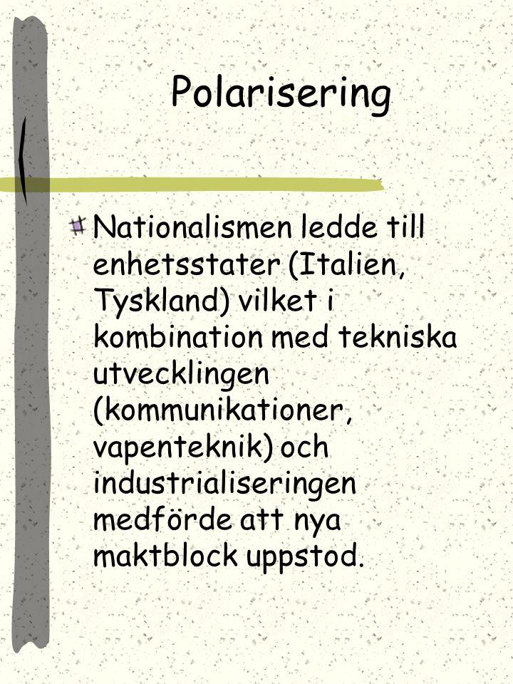 Polarisering Nationalismen ledde till enhetsstater (Italien, Tyskland) vilket i kombination med tekniska utvecklingen (kommunikationer, vapenteknik) och industrialiseringen medförde att nya maktblock uppstod.