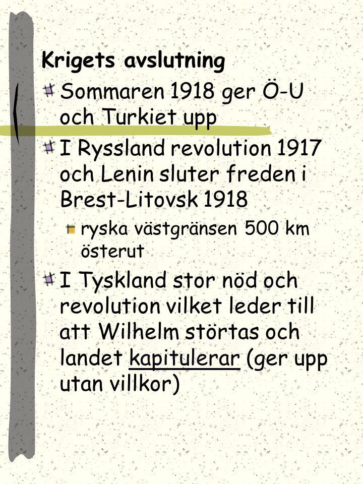 Krigets avslutning Sommaren 1918 ger Ö-U och Turkiet upp I Ryssland revolution 1917 och Lenin sluter freden i Brest-Litovsk 1918 ryska västgränsen 500 km österut I Tyskland stor nöd och revolution vilket leder till att Wilhelm störtas och landet kapitulerar (ger upp utan villkor)kapitulerar