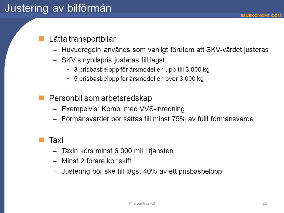 bilekonomi.com Justering av bilförmån Lätta transportbilar –Huvudregeln används som vanligt förutom att SKV-värdet justeras –SKV:s nybilspris justeras till lägst: 3 prisbasbelopp för årsmodellen upp till 3.000 kg 5 prisbasbelopp för årsmodellen över 3.000 kg Personbil som arbetsredskap –Exempelvis: Kombi med VVS-inredning –Förmånsvärdet bör sättas till minst 75% av fullt förmånsvärde Taxi –Taxin körs minst 6.000 mil i tjänsten –Minst 2 förare kör skift –Justering bör ske till lägst 40% av ett prisbasbelopp 16Kimberlite AB