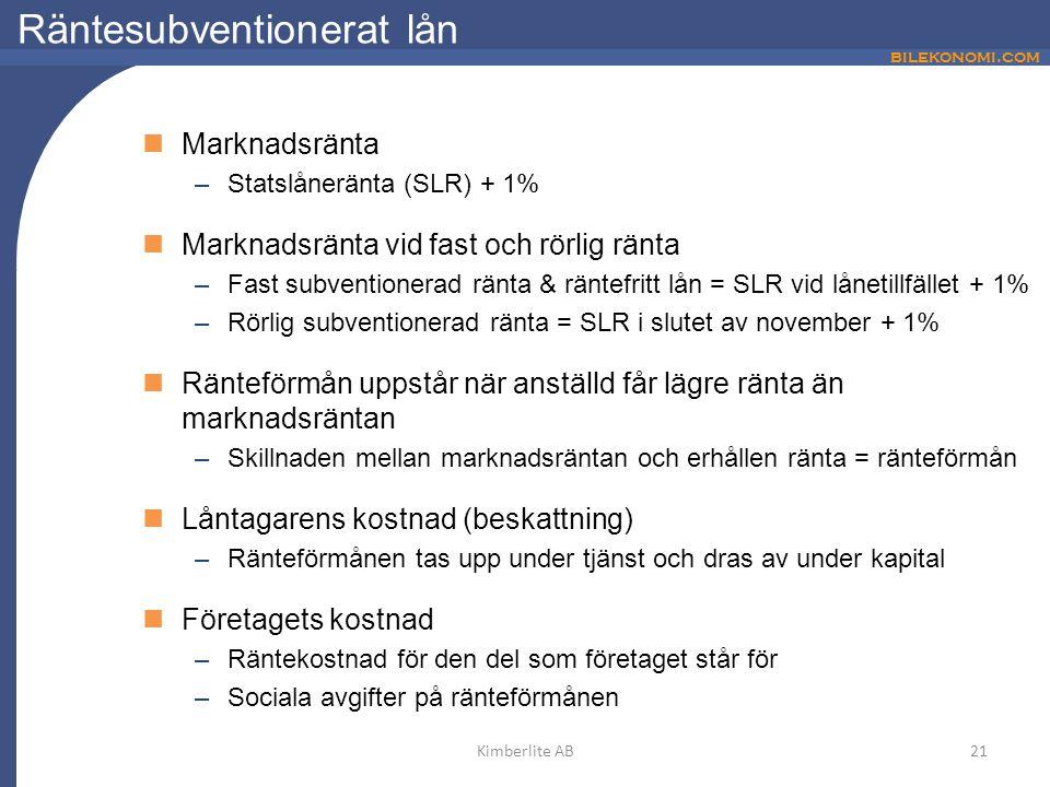 bilekonomi.com Räntesubventionerat lån Marknadsränta –Statslåneränta (SLR) + 1% Marknadsränta vid fast och rörlig ränta –Fast subventionerad ränta & räntefritt lån = SLR vid lånetillfället + 1% –Rörlig subventionerad ränta = SLR i slutet av november + 1% Ränteförmån uppstår när anställd får lägre ränta än marknadsräntan –Skillnaden mellan marknadsräntan och erhållen ränta = ränteförmån Låntagarens kostnad (beskattning) –Ränteförmånen tas upp under tjänst och dras av under kapital Företagets kostnad –Räntekostnad för den del som företaget står för –Sociala avgifter på ränteförmånen 21Kimberlite AB