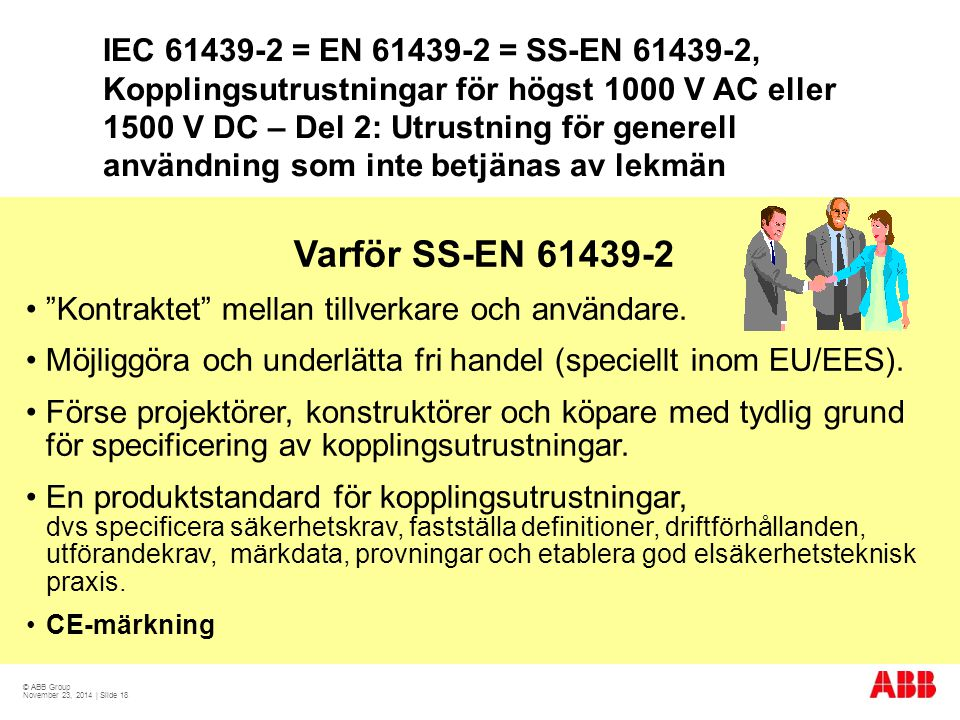 © ABB Group November 23, 2014 | Slide 18 IEC 61439-2 = EN 61439-2 = SS-EN 61439-2, Kopplingsutrustningar för högst 1000 V AC eller 1500 V DC – Del 2: Utrustning för generell användning som inte betjänas av lekmän Varför SS-EN 61439-2 Kontraktet mellan tillverkare och användare.